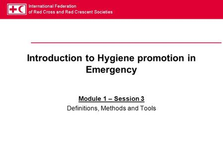 Introduction to Hygiene promotion in Emergency Module 1 – Session 3 Definitions, Methods and Tools.