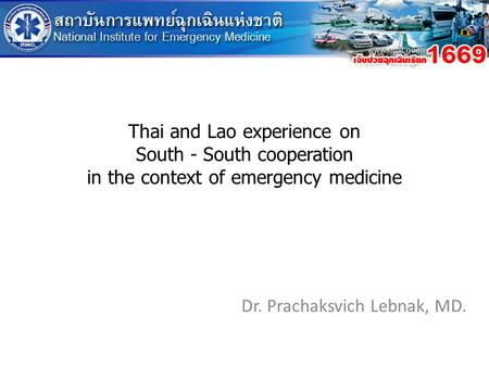 Thai and Lao experience on South - South cooperation in the context of emergency medicine Dr. Prachaksvich Lebnak, MD.