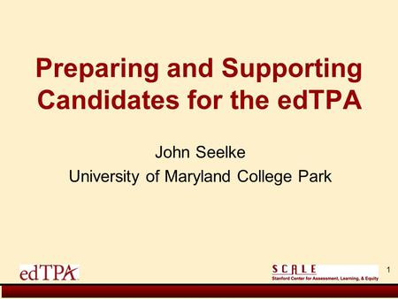 John Seelke University of Maryland College Park Preparing and Supporting Candidates for the edTPA 1.