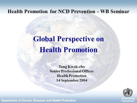 World Health Organization Department of Chronic Diseases and Health Promotion World Health Organization Global Perspective on Health Promotion Tang Kwok-cho.