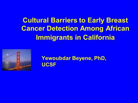 Cultural Barriers to Early Breast Cancer Detection Among African Immigrants in California Yewoubdar Beyene, PhD, UCSF.