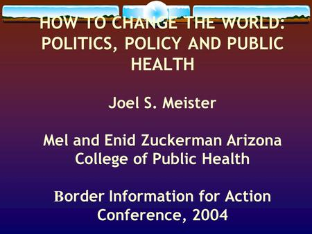 HOW TO CHANGE THE WORLD: POLITICS, POLICY AND PUBLIC HEALTH Joel S. Meister Mel and Enid Zuckerman Arizona College of Public Health B order Information.