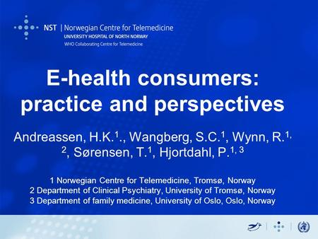E-health consumers: practice and perspectives Andreassen, H.K. 1., Wangberg, S.C. 1, Wynn, R. 1, 2, Sørensen, T. 1, Hjortdahl, P. 1, 3 1 Norwegian Centre.