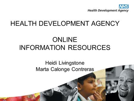 HEALTH DEVELOPMENT AGENCY ONLINE INFORMATION RESOURCES Heidi Livingstone Marta Calonge Contreras.