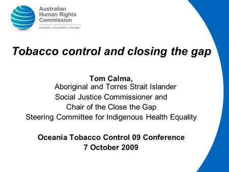 Tobacco control and closing the gap Tom Calma, Aboriginal and Torres Strait Islander Social Justice Commissioner and Chair of the Close the Gap Steering.