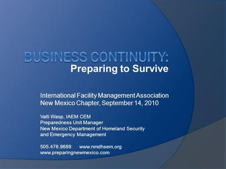 Preparing to Survive International Facility Management Association New Mexico Chapter, September 14, 2010 Valli Wasp, IAEM CEM Preparedness Unit Manager.