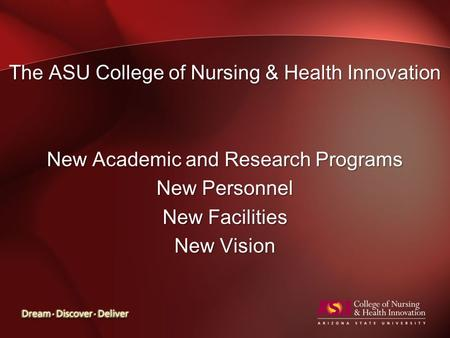 The ASU College of Nursing & Health Innovation New Academic and Research Programs New Personnel New Facilities New Vision.