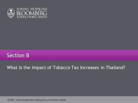  2007 Johns Hopkins Bloomberg School of Public Health Section B What Is the Impact of Tobacco Tax Increases in Thailand?