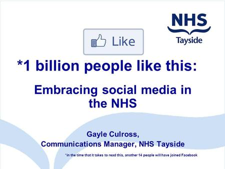 Embracing social media in the NHS Gayle Culross, Communications Manager, NHS Tayside *in the time that it takes to read this, another 14 people will have.