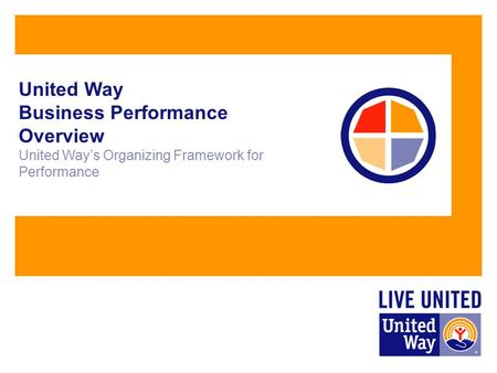 United Way Business Performance Overview United Way's Organizing Framework for Performance.