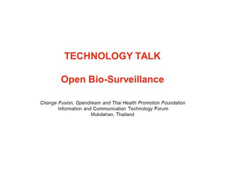 TECHNOLOGY TALK Open Bio-Surveillance Change Fusion, Opendream and Thai Health Promotion Foundation Information and Communication Technology Forum Mukdahan,
