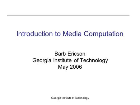 Georgia Institute of Technology Introduction to Media Computation Barb Ericson Georgia Institute of Technology May 2006.