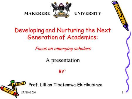 MAKERERE UNIVERSITY Developing and Nurturing the Next Generation of Academics: Focus on emerging scholars A presentation BY` Prof. Lillian Tibatemwa-Ekirikubinza.
