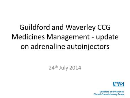 Guildford and Waverley CCG Medicines Management - update on adrenaline autoinjectors 24 th July 2014.