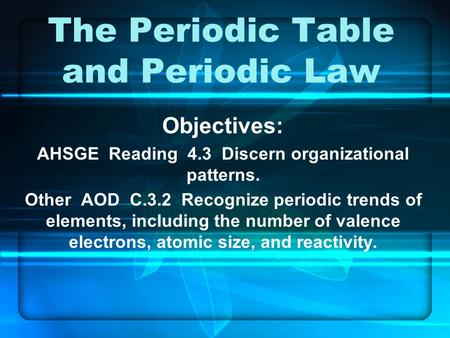 The Periodic Table and Periodic Law Objectives: AHSGE Reading 4.3 Discern organizational patterns. Other AOD C.3.2 Recognize periodic trends of elements,