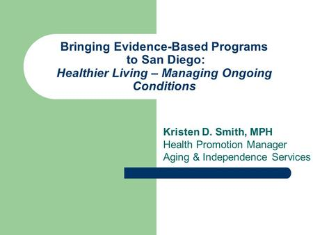 Bringing Evidence-Based Programs to San Diego: Healthier Living – Managing Ongoing Conditions Kristen D. Smith, MPH Health Promotion Manager Aging & Independence.