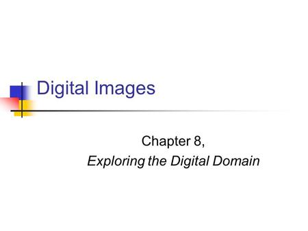 Digital Images Chapter 8, Exploring the Digital Domain.