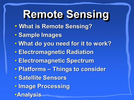 Remote Sensing What is Remote Sensing? What is Remote Sensing? Sample Images Sample Images What do you need for it to work? What do you need for it to.