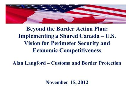 Beyond the Border Action Plan: Implementing a Shared Canada – U.S. Vision for Perimeter Security and Economic Competitiveness Alan Langford – Customs and.