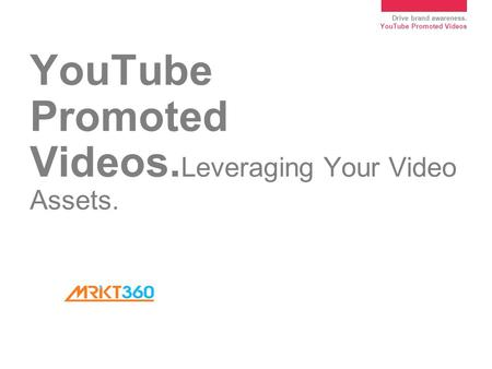 Drive brand awareness. YouTube Promoted Videos YouTube Promoted Videos. Leveraging Your Video Assets.