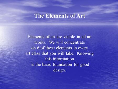 The Elements of Art Elements of art are visible in all art works. We will concentrate on 6 of these elements in every art class that you will take. Knowing.