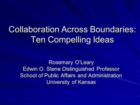Collaboration Across Boundaries: Ten Compelling Ideas Rosemary O'Leary Edwin O. Stene Distinguished Professor School of Public Affairs and Administration.