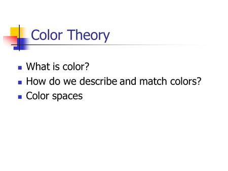 Color Theory What is color? How do we describe and match colors? Color spaces.