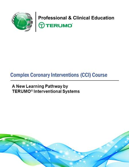 Complex Coronary Interventions (CCI) Course A New Learning Pathway by TERUMO ® Interventional Systems.