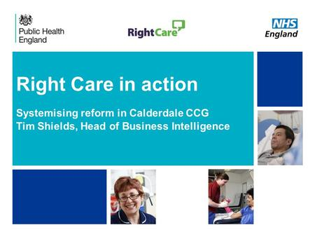 NHS | Presentation to [XXXX Company] | [Type Date]1 Right Care in action Systemising reform in Calderdale CCG Tim Shields, Head of Business Intelligence.