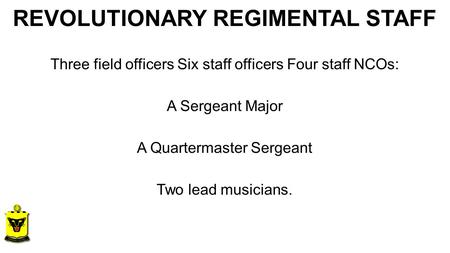 REVOLUTIONARY REGIMENTAL STAFF Three field officers Six staff officers Four staff NCOs: A Sergeant Major A Quartermaster Sergeant Two lead musicians.