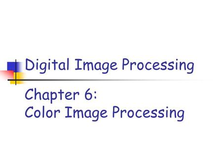 Chapter 6: Color Image Processing Digital Image Processing.