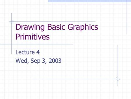 Drawing Basic Graphics Primitives Lecture 4 Wed, Sep 3, 2003.