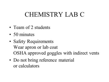 CHEMISTRY LAB C Team of 2 students 50 minutes Safety Requirements Wear apron or lab coat OSHA approved goggles with indirect vents Do not bring reference.