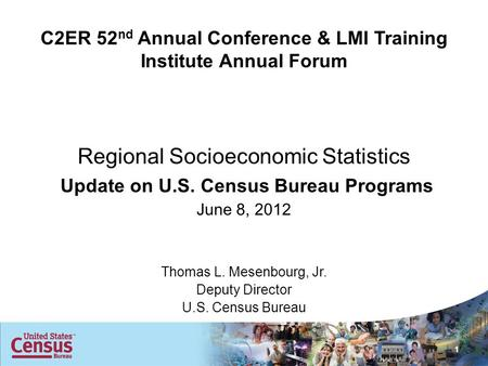 C2ER 52 nd Annual Conference & LMI Training Institute Annual Forum Regional Socioeconomic Statistics Update on U.S. Census Bureau Programs June 8, 2012.