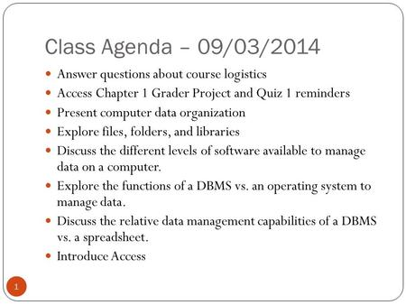 Class Agenda – 09/03/2014 1 Answer questions about course logistics Access Chapter 1 Grader Project and Quiz 1 reminders Present computer data organization.