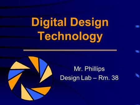 Digital Design Technology Mr. Phillips Design Lab – Rm. 38.