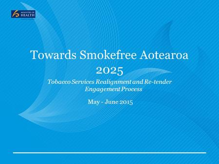 Towards Smokefree Aotearoa 2025 Tobacco Services Realignment and Re-tender Engagement Process May - June 2015.