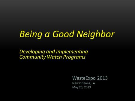 Being a Good Neighbor Developing and Implementing Community Watch Programs WasteExpo 2013 New Orleans, LA May 20, 2013.