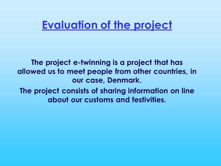 Evaluation of the project The project e-twinning is a project that has allowed us to meet people from other countries, in our case, Denmark. The project.