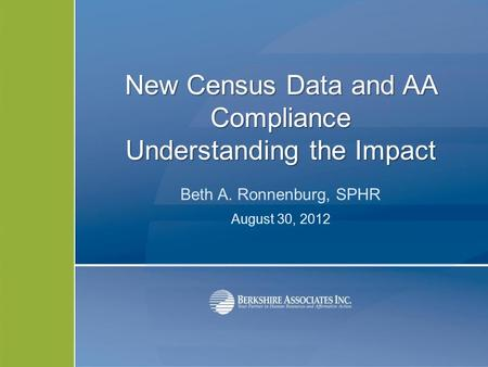 New Census Data and AA Compliance Understanding the Impact Beth A. Ronnenburg, SPHR August 30, 2012.
