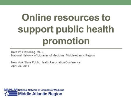 Online resources to support public health promotion Kate W. Flewelling, MLIS National Network of Libraries of Medicine, Middle Atlantic Region New York.