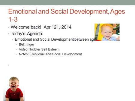 Emotional and Social Development, Ages 1-3 Welcome back! April 21, 2014 Today's Agenda: Emotional and Social Development between ages 1 and 3 Bell ringer.