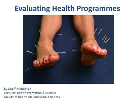 Evaluating Health Programmes By Geoff Middleton Lecturer: Health Promotion & Exercise Faculty of Health Life and Social Sciences.