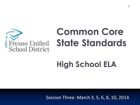 1 Common Core State Standards High School ELA Session Three: March 3, 5, 6, 8, 10, 2014.