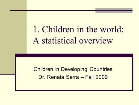 1. Children in the world: A statistical overview Children in Developing Countries Dr. Renata Serra – Fall 2009.