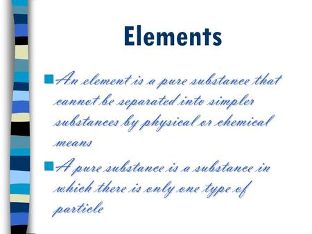 Elements An element is a pure substance that cannot be separated into simpler substances by physical or chemical means An element is a pure substance that.