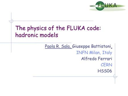 The physics <strong>of</strong> the FLUKA code: hadronic models Paola R. Sala, Giuseppe Battistoni, INFN Milan, Italy Alfredo Ferrari CERN HSS06.