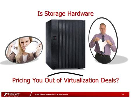 1 © 2009 DataCore Software Corp. — All rights reserved Is Storage Hardware Pricing You Out of Virtualization Deals?