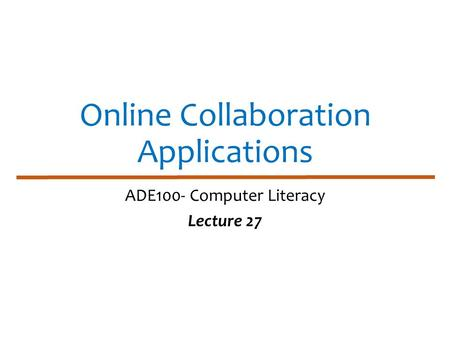 Online Collaboration Applications ADE100- Computer Literacy Lecture 27.