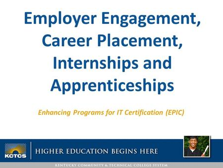 Enhancing Programs for IT Certification (EPIC) Employer Engagement, Career Placement, Internships and Apprenticeships.